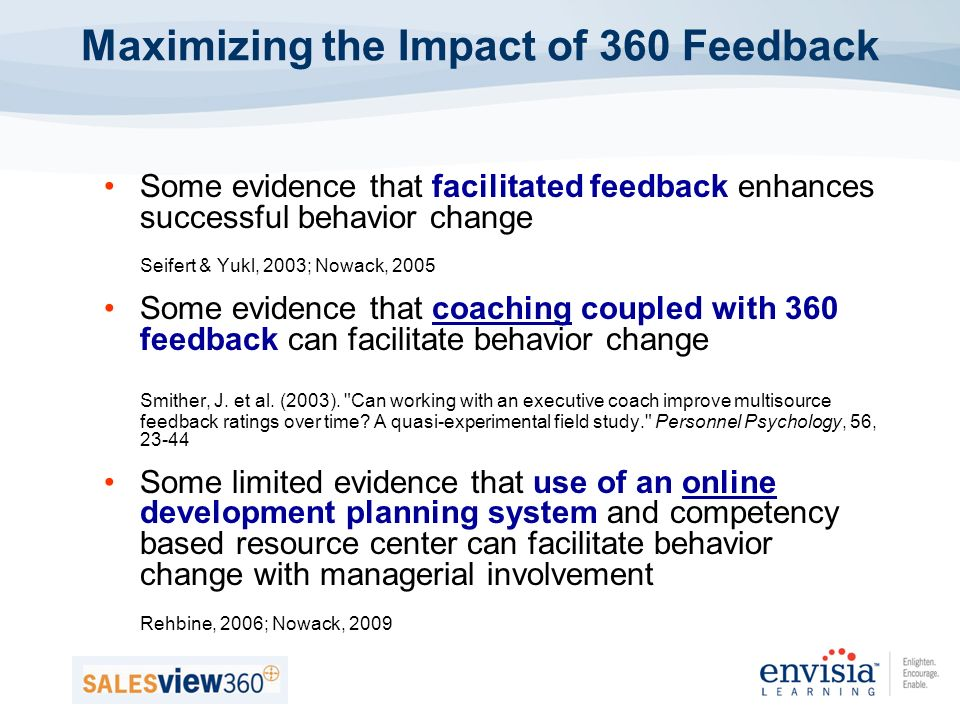 Some evidence that facilitated feedback enhances successful behavior change Seifert & Yukl, 2003; Nowack, 2005 Some evidence that coaching coupled with 360 feedback can facilitate behavior change Smither, J.