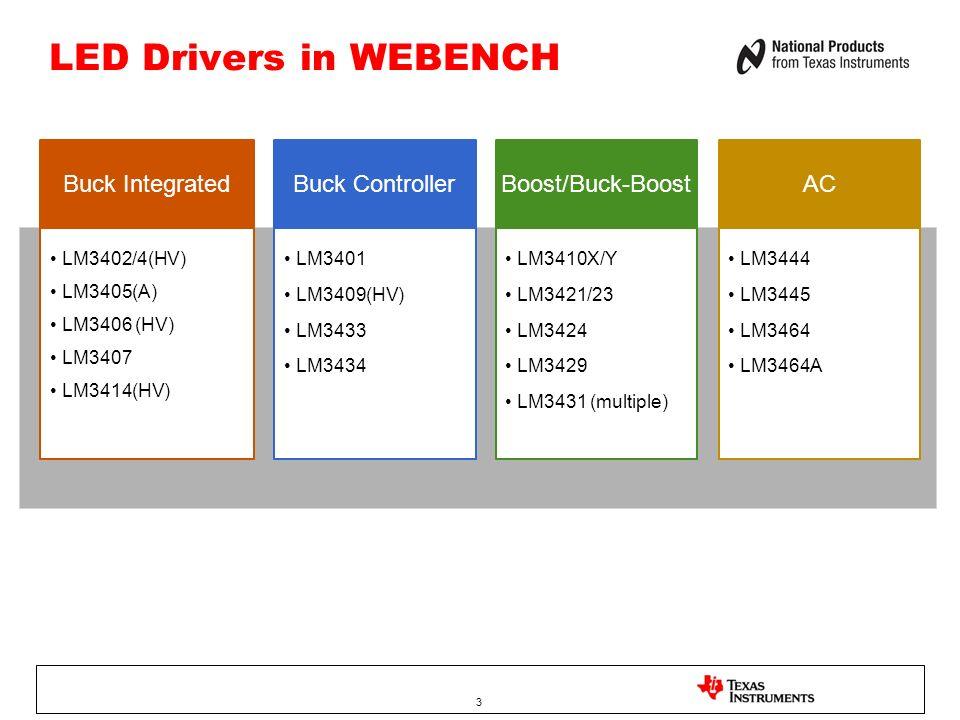 3 LED Drivers in WEBENCH LM3402/4(HV) LM3405(A) LM3406 (HV) LM3407 LM3414(HV) Buck IntegratedBuck ControllerBoost/Buck-BoostAC LM3401 LM3409(HV) LM343