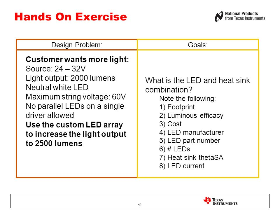 42 Hands On Exercise Customer wants more light: Source: 24 – 32V Light output: 2000 lumens Neutral white LED Maximum string voltage: 60V No parallel L