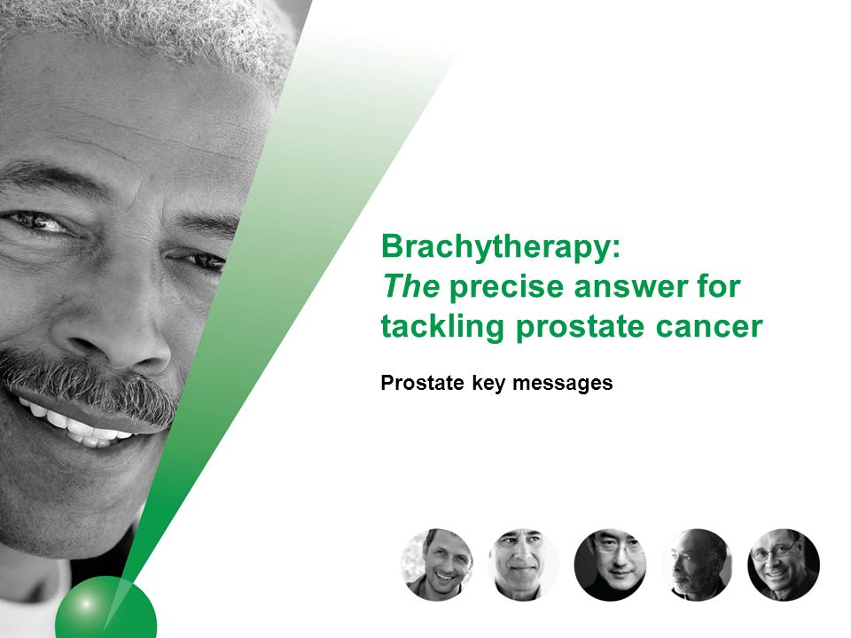 FOR INTERNAL USE ONLY _ DO NOT DISTRIBUTE Prostate brachytherapy: Core key messages, in a nutshell The precise answer for tackling prostate cancer Maximal conformity – precise targeting of effective dose to tumor with sparing of healthy tissues and organs (working from the inside, out) Customized delivery of radiation dose, tailored to the precise needs to treat the tumor Demonstrated efficacy – equivalent to EBRT and prostatectomy (surgery) Well tolerated – minimizes side effects compared to EBRT and prostatectomy Patient centered – shorter treatment and recovery times, minimizes disruption and impact on QOL Optimizes healthcare resources Solid heritage – extensive clinical experience, backed by technological advances, confirm brachytherapy as a standard of care in prostate cancer management