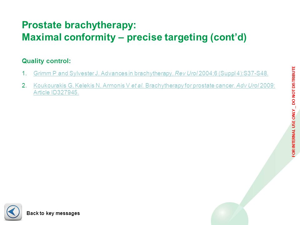FOR INTERNAL USE ONLY _ DO NOT DISTRIBUTE Prostate brachytherapy: Maximal conformity – precise targeting (contd) Quality control: 1.Grimm P and Sylves