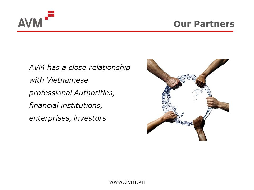 Our Partners AVM has a close relationship with Vietnamese professional Authorities, financial institutions, enterprises, investors www.avm.vn