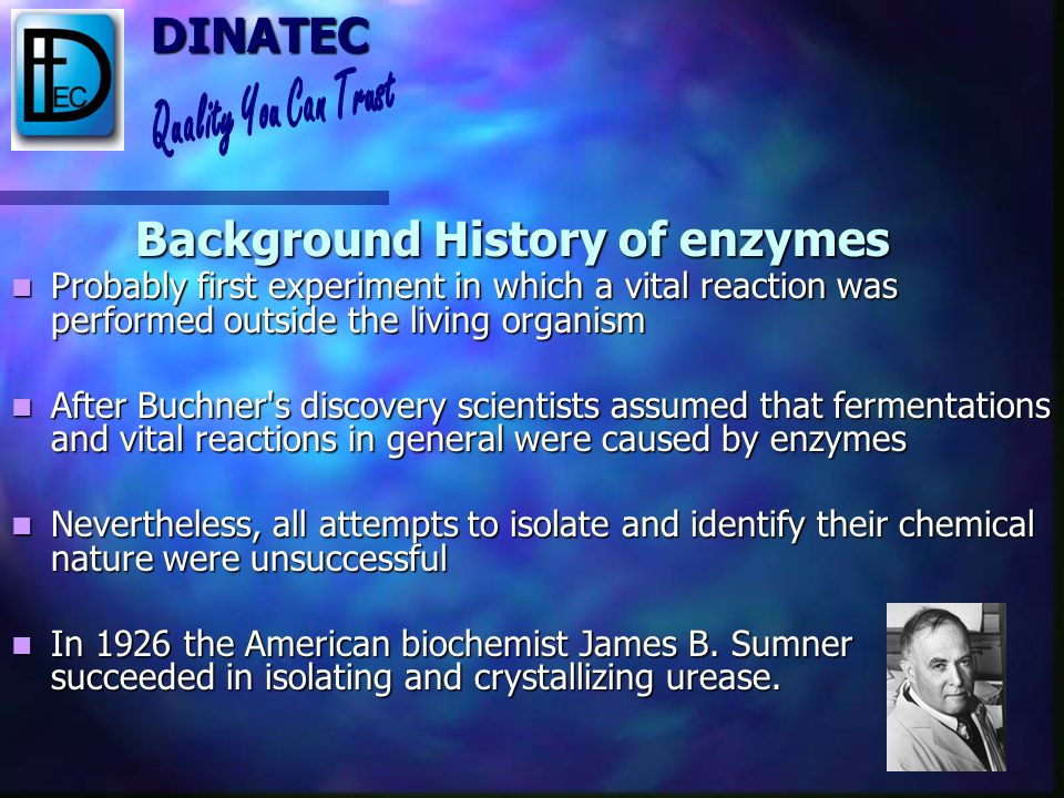 DINATEC Background History of enzymes Phenomena believed to be spontaneous reactions until 1857, when the French chemist Louis Pasteur proved that fer