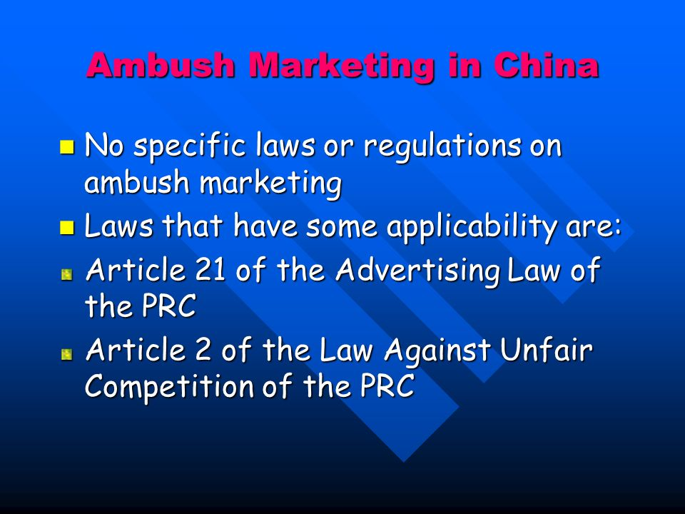 Ambush Marketing in China No specific laws or regulations on ambush marketing No specific laws or regulations on ambush marketing Laws that have some applicability are: Laws that have some applicability are: Article 21 of the Advertising Law of the PRC Article 2 of the Law Against Unfair Competition of the PRC