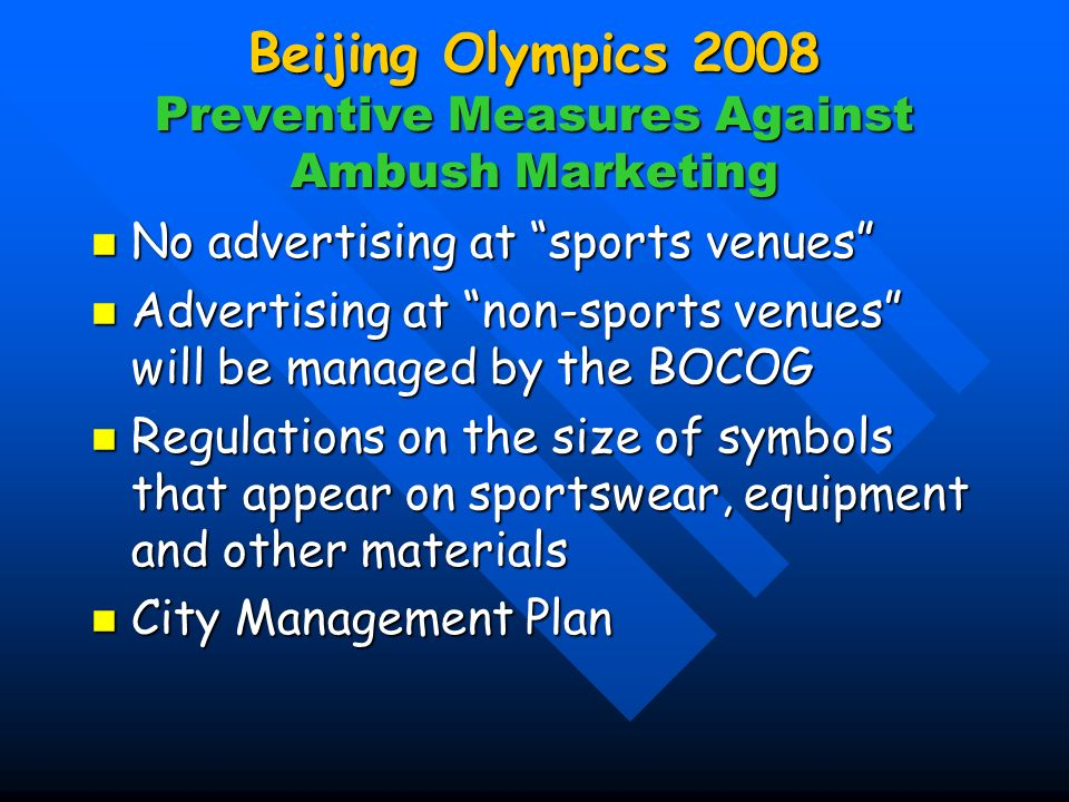 Beijing Olympics 2008 Preventive Measures Against Ambush Marketing No advertising at sports venues No advertising at sports venues Advertising at non-sports venues will be managed by the BOCOG Advertising at non-sports venues will be managed by the BOCOG Regulations on the size of symbols that appear on sportswear, equipment and other materials Regulations on the size of symbols that appear on sportswear, equipment and other materials City Management Plan City Management Plan
