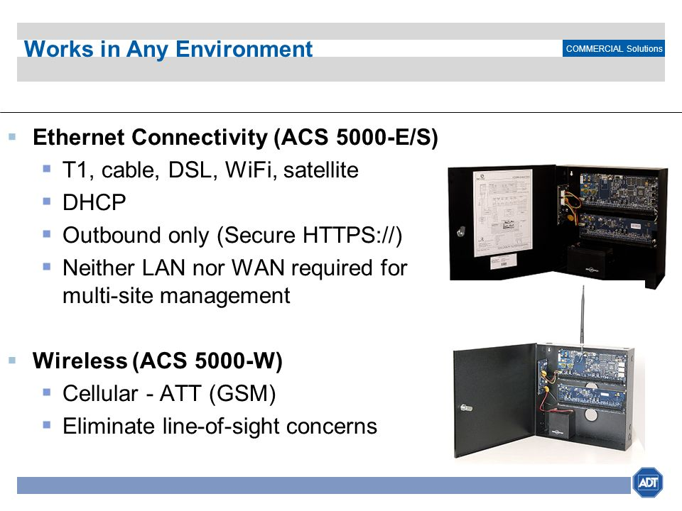 COMMERCIAL Solutions Works in Any Environment Ethernet Connectivity (ACS 5000-E/S) T1, cable, DSL, WiFi, satellite DHCP Outbound only (Secure HTTPS://
