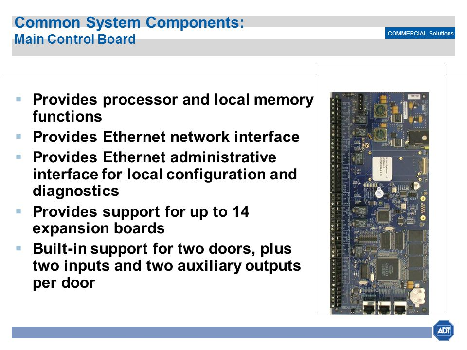 COMMERCIAL Solutions Common System Components: Main Control Board Provides processor and local memory functions Provides Ethernet network interface Pr