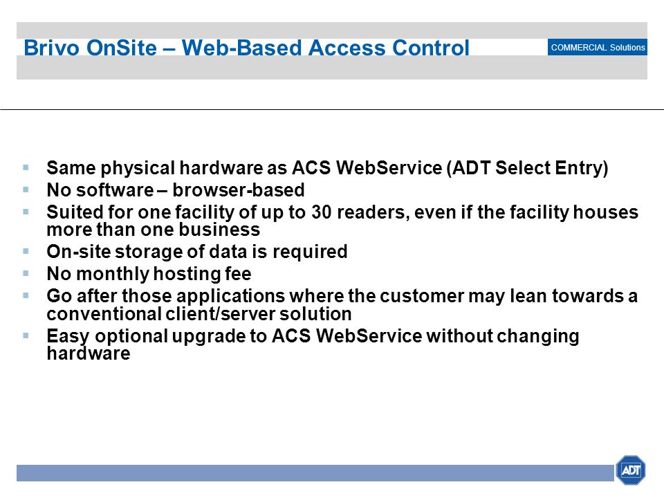 COMMERCIAL Solutions Brivo OnSite – Web-Based Access Control Same physical hardware as ACS WebService (ADT Select Entry) No software – browser-based S