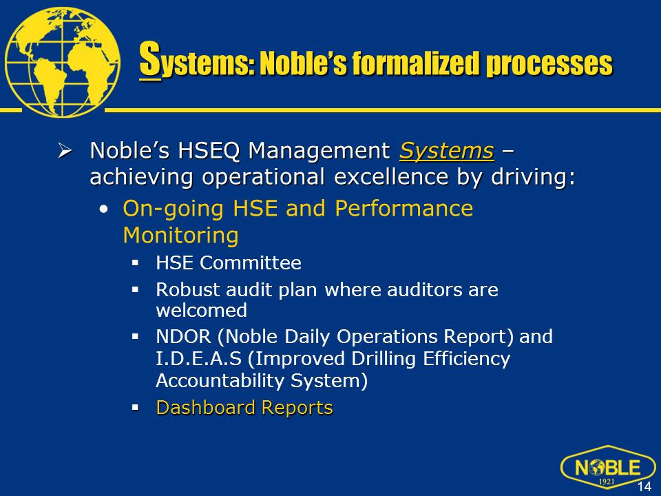 15 S ystems: Nobles formalized processes Dashboard Reports: Dashboard Reports: Leading and Lagging HSE Metrics are Reported to CEO and Board of Directors Leading Indicator Metric that is generated proactively with the goal of preventing an undesired event audits, job safety analysis, STOP observations etc.