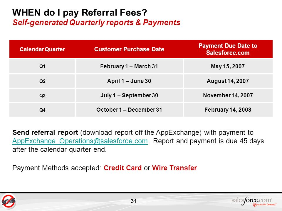 31 WHEN do I pay Referral Fees? Self-generated Quarterly reports & Payments Calendar Quarter Customer Purchase Date Payment Due Date to Salesforce.com