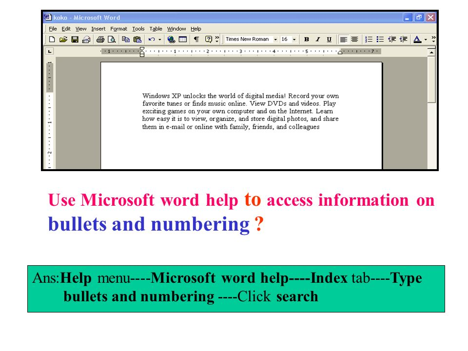 Use Microsoft word help to access information on bullets and numbering ? Ans:Help menu----Microsoft word help----Index tab----Type bullets and numberi