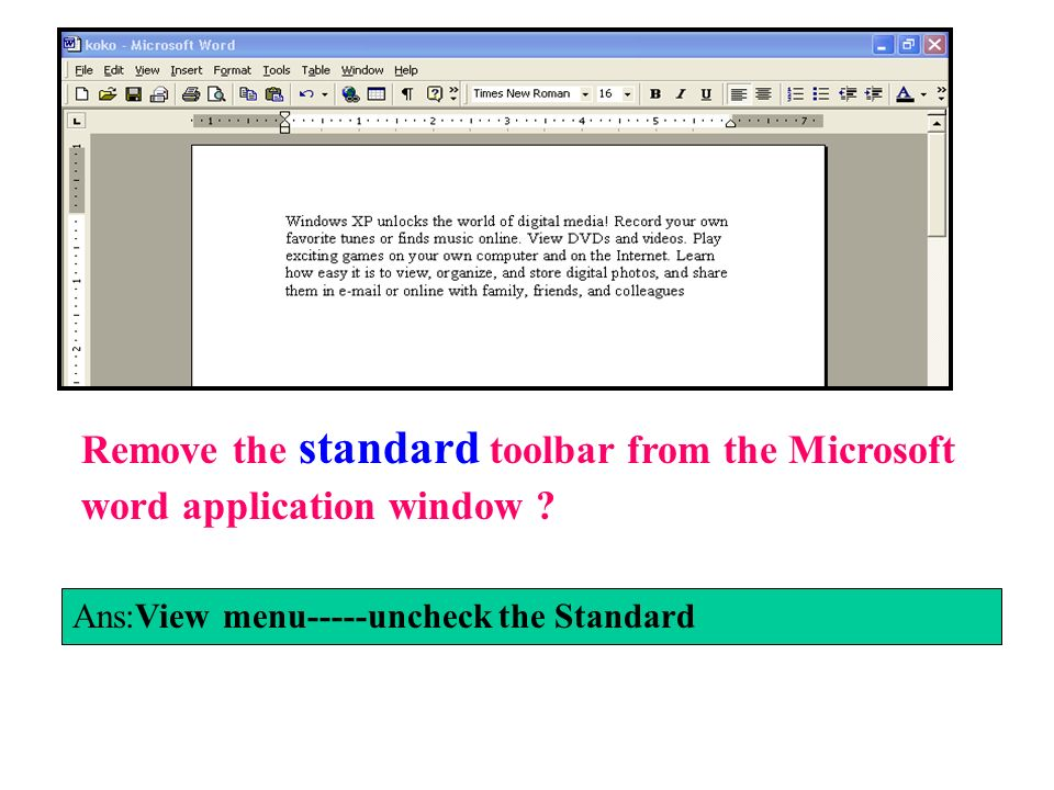 Remove the standard toolbar from the Microsoft word application window ? Ans:View menu-----uncheck the Standard
