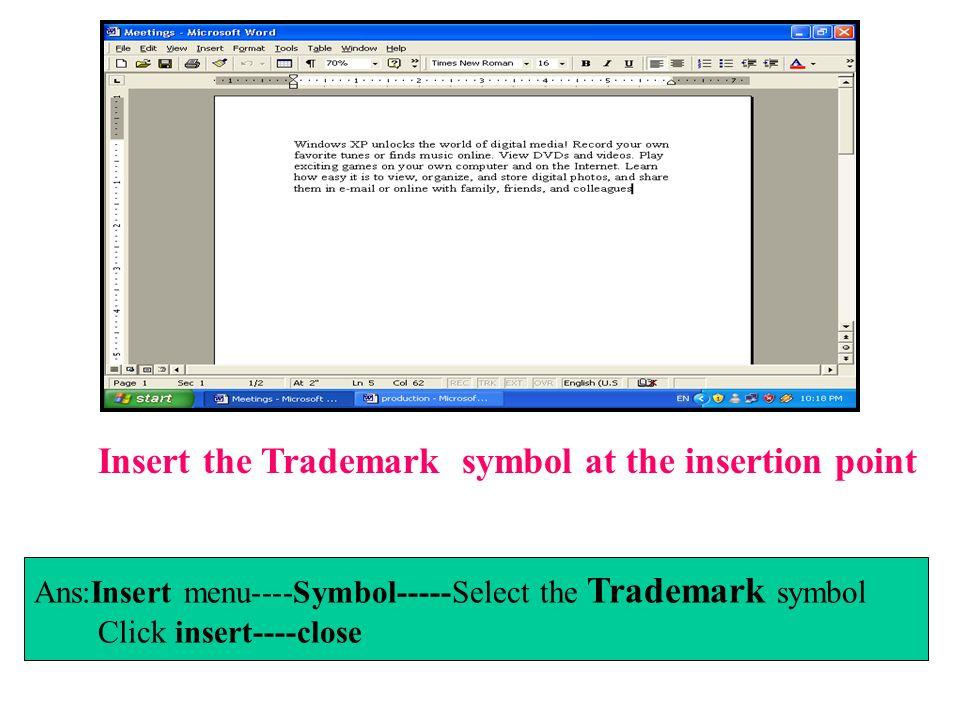 Insert the Trademark symbol at the insertion point Ans:Insert menu----Symbol-----Select the Trademark symbol Click insert----close