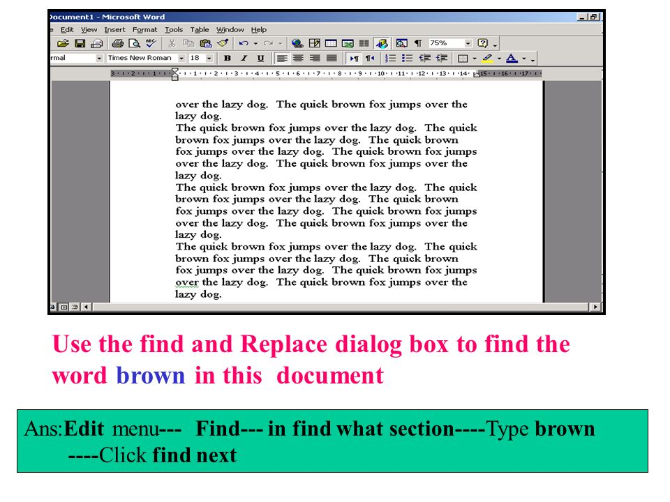 Use the find and Replace dialog box to find the word brown in this document Ans:Edit menu--- Find--- in find what section----Type brown ----Click find