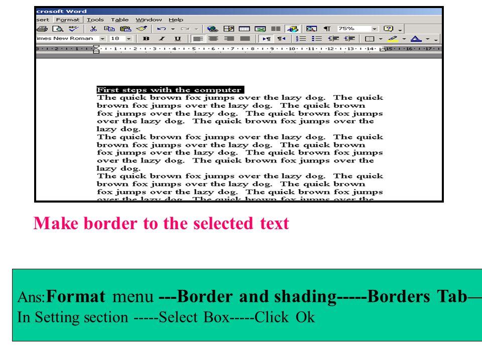 Make border to the selected text Ans: Format menu ---Border and shading-----Borders Tab In Setting section -----Select Box-----Click Ok