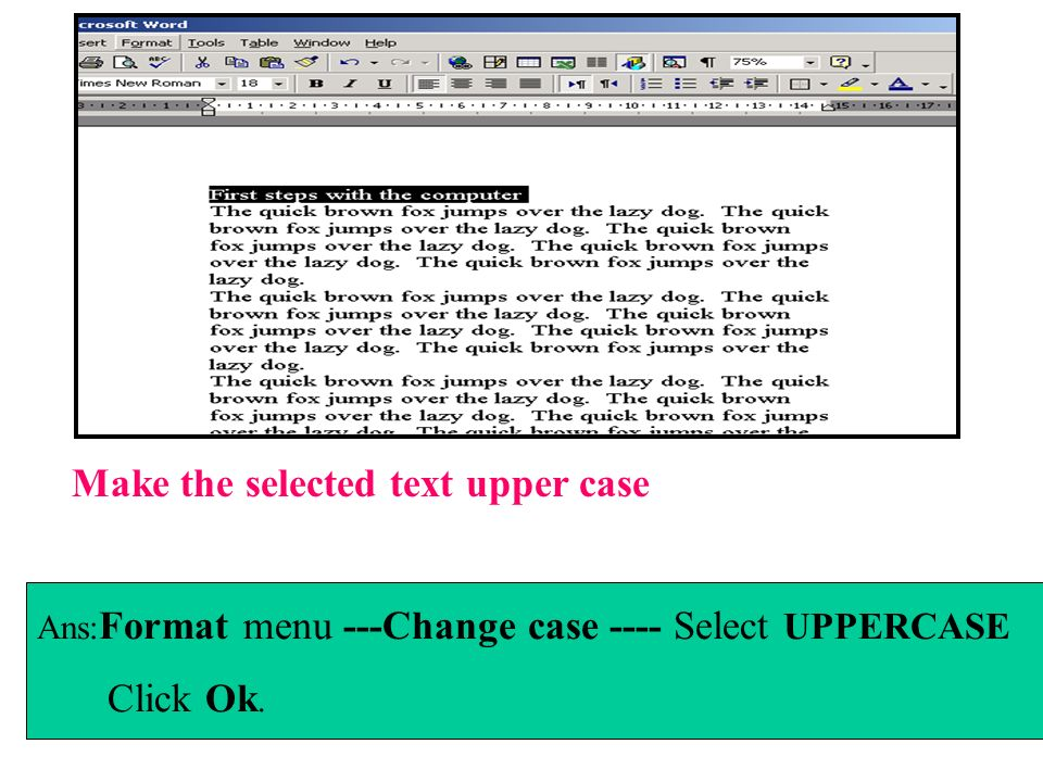 Use the Find and Replace dialog box to automatically replace all instances of the word dog with the word cat Ans:Edit menu----Replace----in find what section Type dog ----in Replace with section type cat----Click Replace All