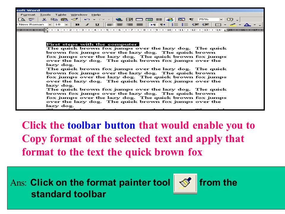 Click the toolbar button that would enable you to Copy format of the selected text and apply that format to the text the quick brown fox Ans: Click on
