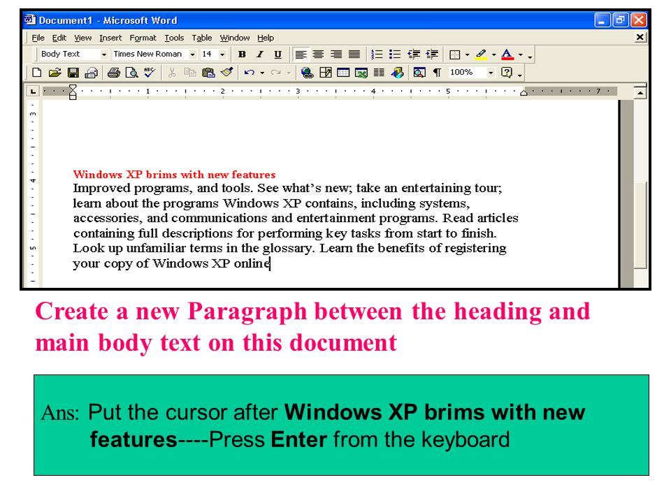 Create a new Paragraph between the heading and main body text on this document Ans: Put the cursor after Windows XP brims with new features----Press E