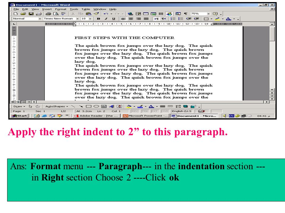 Apply the right indent to 2 to this paragraph. Ans: Format menu --- Paragraph--- in the indentation section --- in Right section Choose 2 ----Click ok