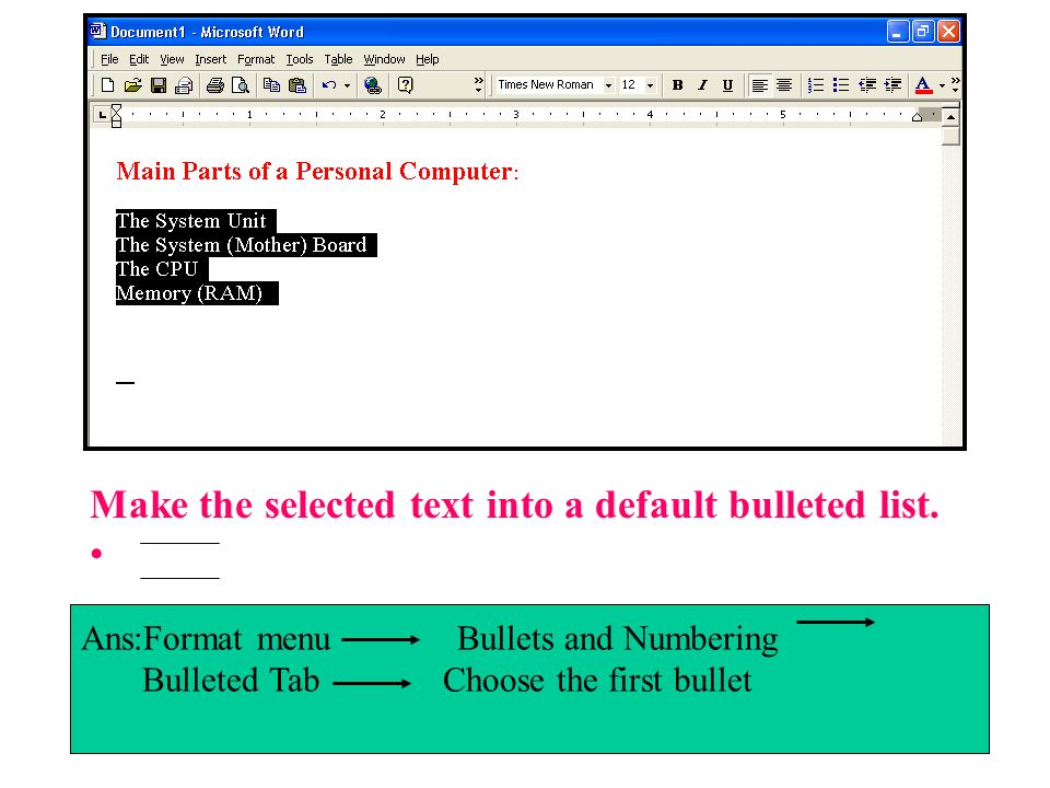 Make the selected text into a default bulleted list. Ans:Format menu Bullets and Numbering Bulleted Tab Choose the first bullet
