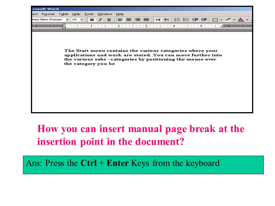 How you can insert manual page break at the insertion point in the document? Ans: Press the Ctrl + Enter Keys from the keyboard
