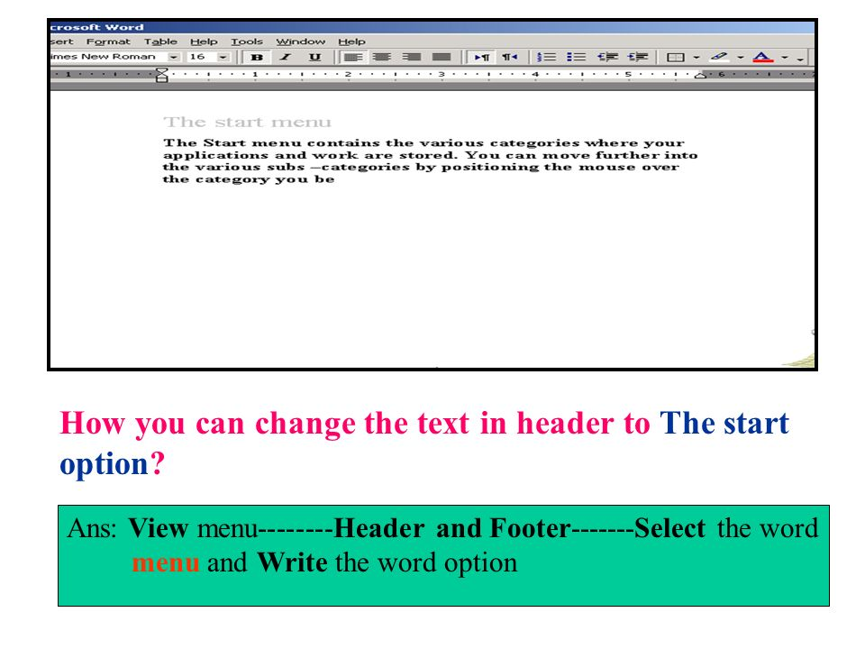 How you can change the text in header to The start option? Ans: View menu--------Header and Footer-------Select the word menu and Write the word optio