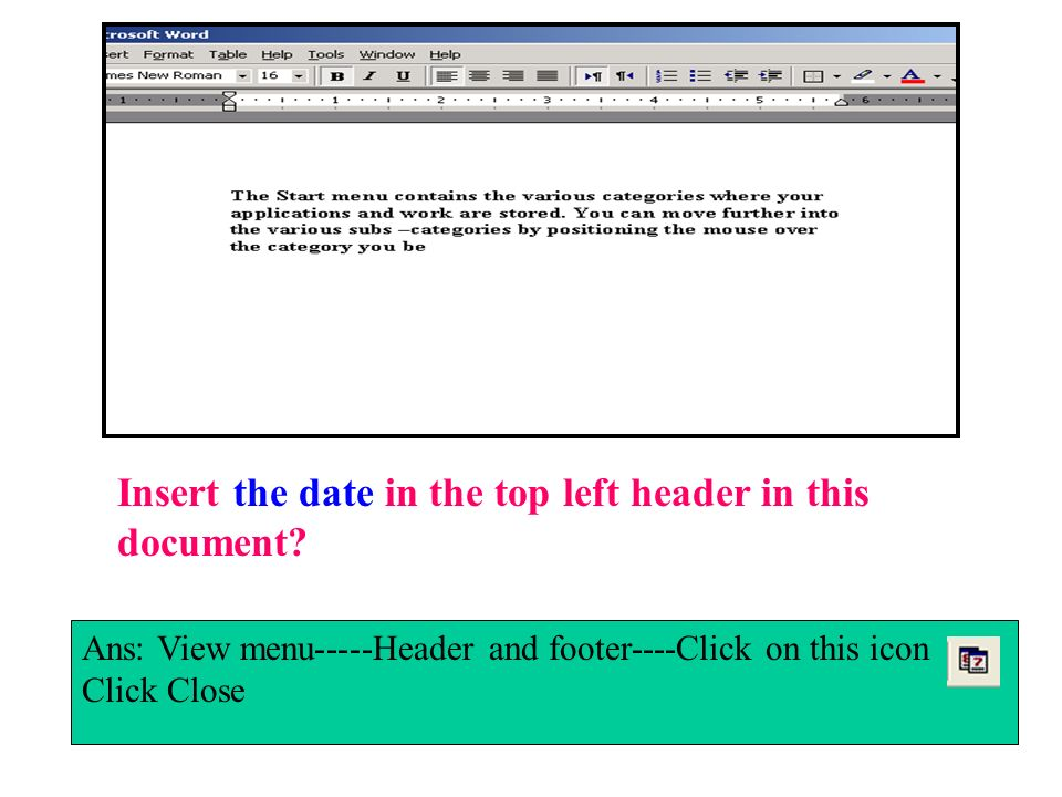 Insert the date in the top left header in this document? Ans: View menu-----Header and footer----Click on this icon Click Close