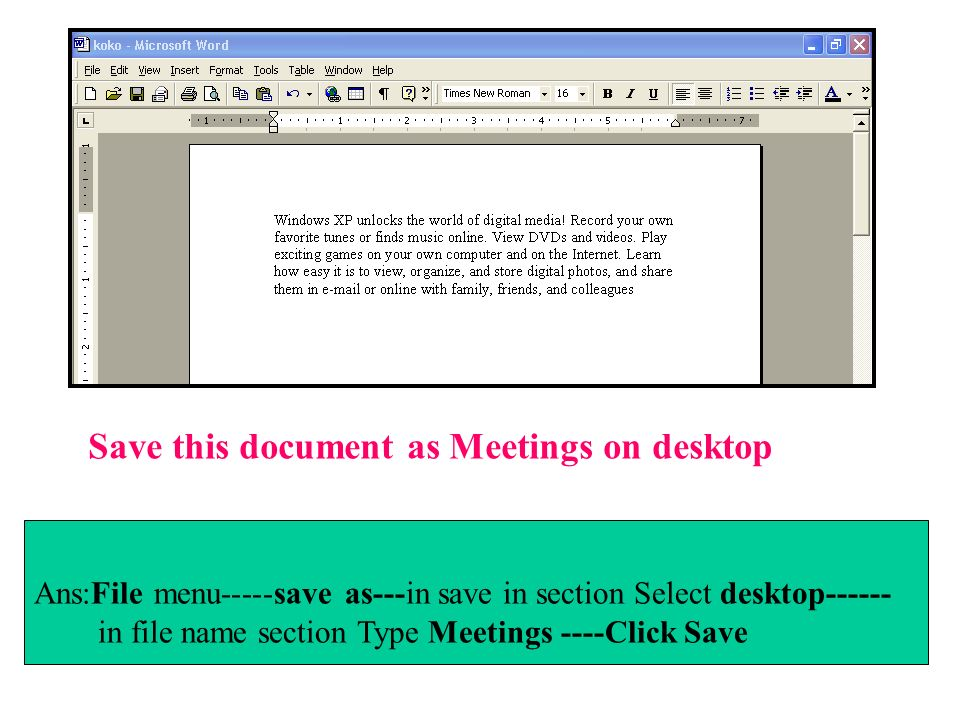 Ans:File menu-----save as---in save in section Select desktop------ in file name section Type Meetings ----Click Save Save this document as Meetings o