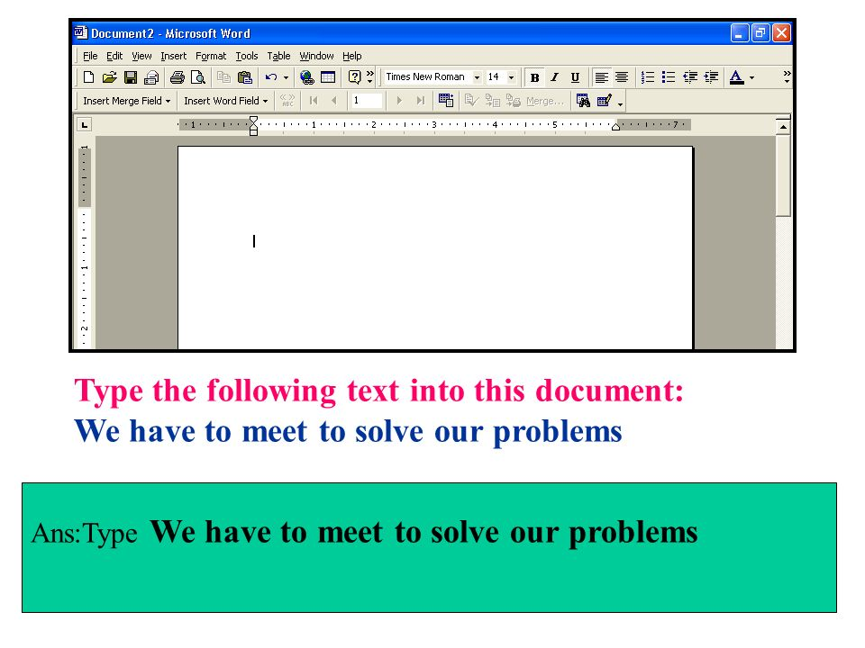 Type the following text into this document: We have to meet to solve our problems Ans:Type We have to meet to solve our problems