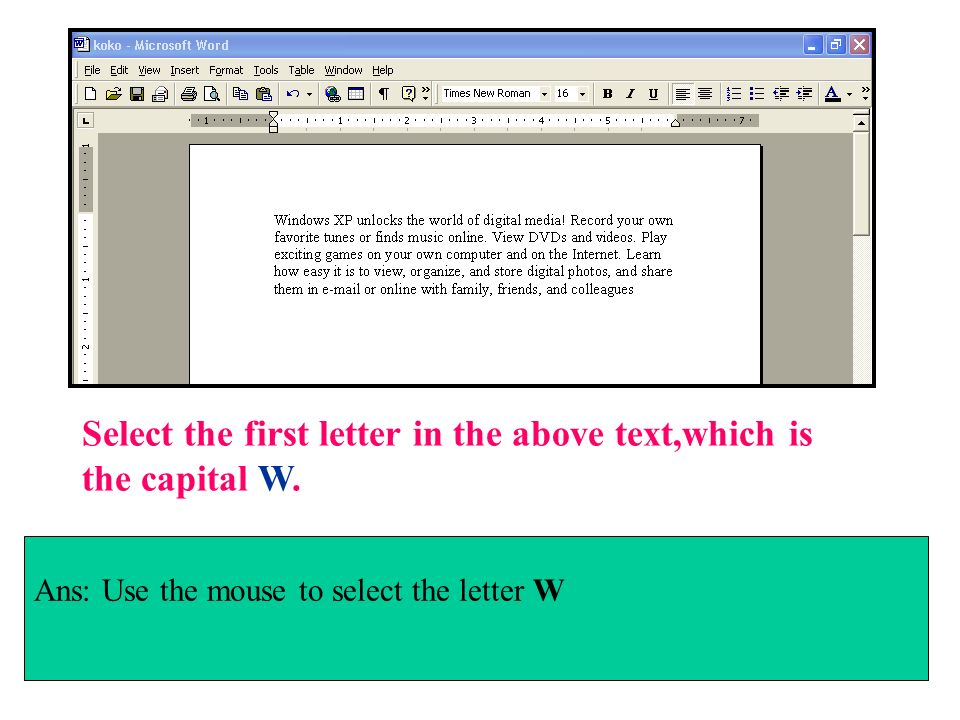 Select the first letter in the above text,which is the capital W. Ans: Use the mouse to select the letter W