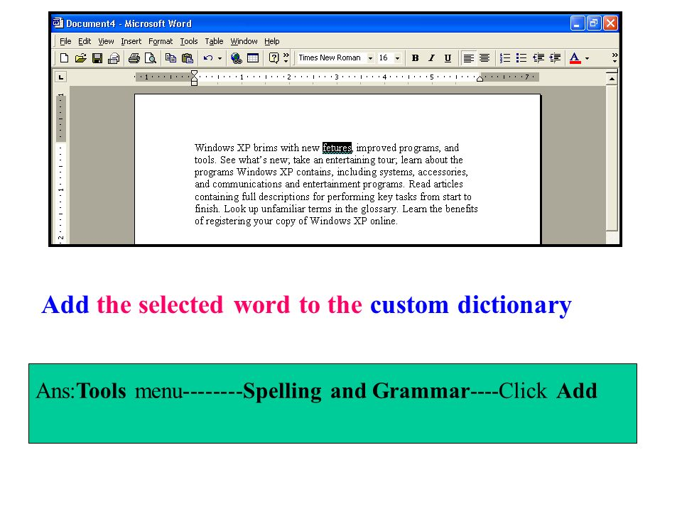 Ans:Tools menu--------Spelling and Grammar----Click Add Add the selected word to the custom dictionary