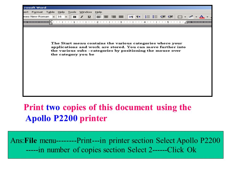 Print two copies of this document using the Apollo P2200 printer Ans:File menu--------Print---in printer section Select Apollo P2200 -----in number of