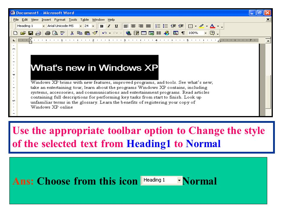 Use the appropriate toolbar option to Change the style of the selected text from Heading1 to Normal Ans: Choose from this icon Normal