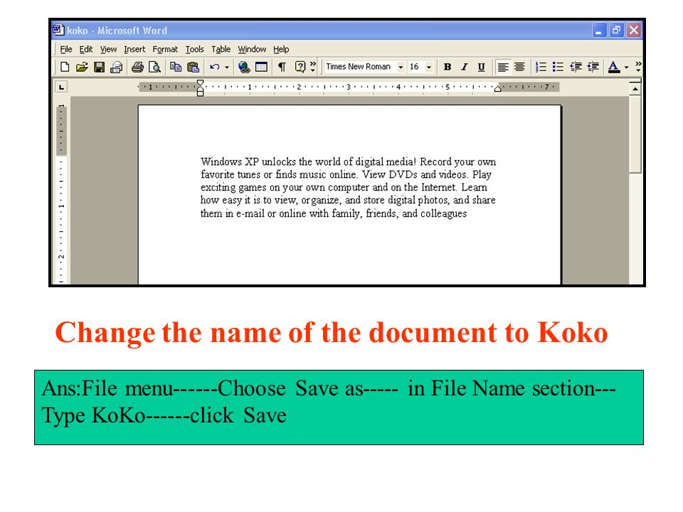 Change the name of the document to Koko Ans:File menu------Choose Save as----- in File Name section--- Type KoKo------click Save