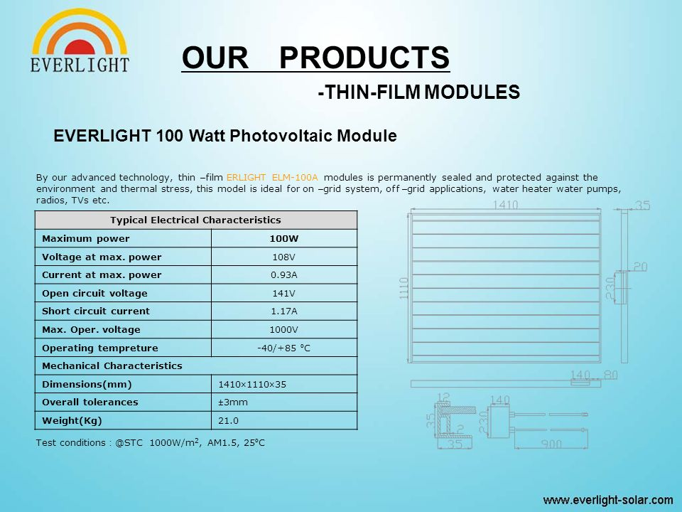 OUR PRODUCTS -THIN-FILM MODULES By our advanced technology, thin – film ERLIGHT ELM-100A modules is permanently sealed and protected against the environment and thermal stress, this model is ideal for on – grid system, off – grid applications, water heater water pumps, radios, TVs etc.