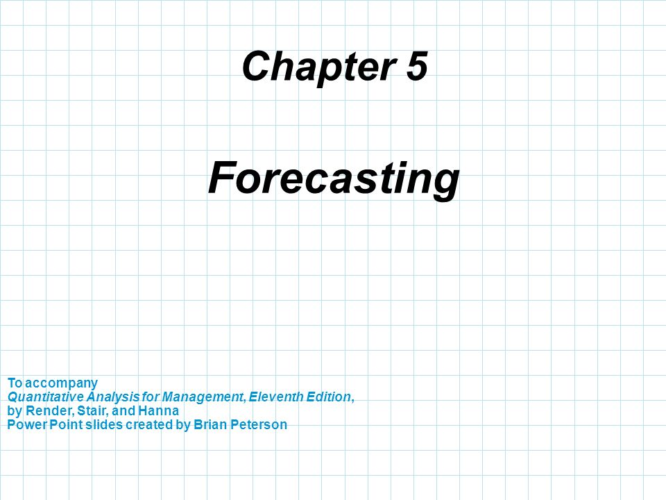 Chapter 5 To accompany Quantitative Analysis for Management, Eleventh Edition, by Render, Stair, and Hanna Power Point slides created by Brian Peterso