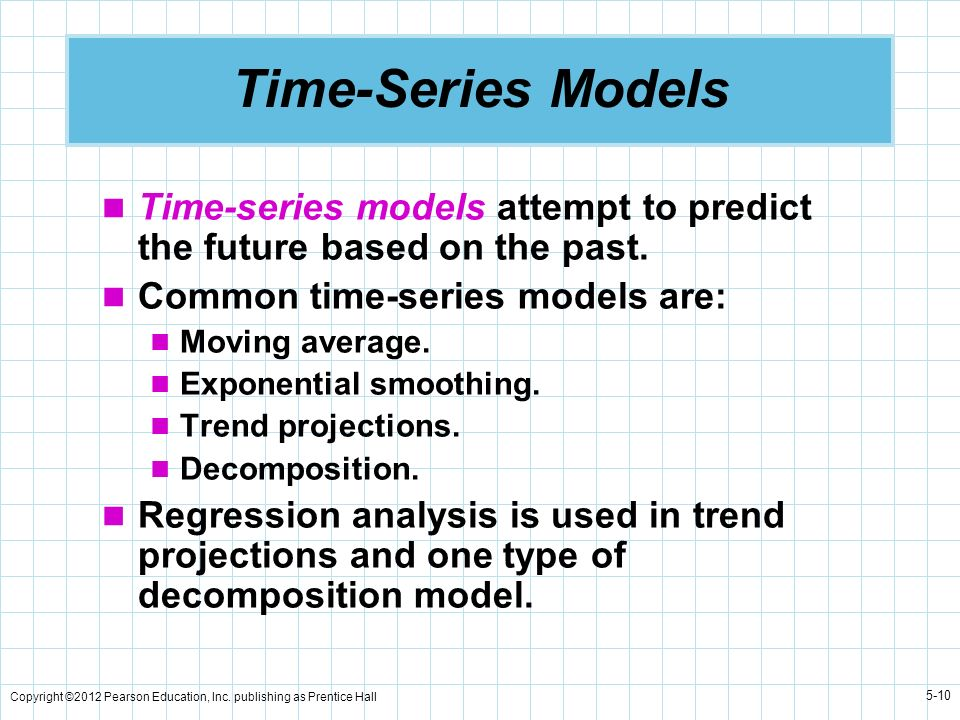 Copyright ©2012 Pearson Education, Inc. publishing as Prentice Hall 5-10 Time-Series Models Time-series models attempt to predict the future based on