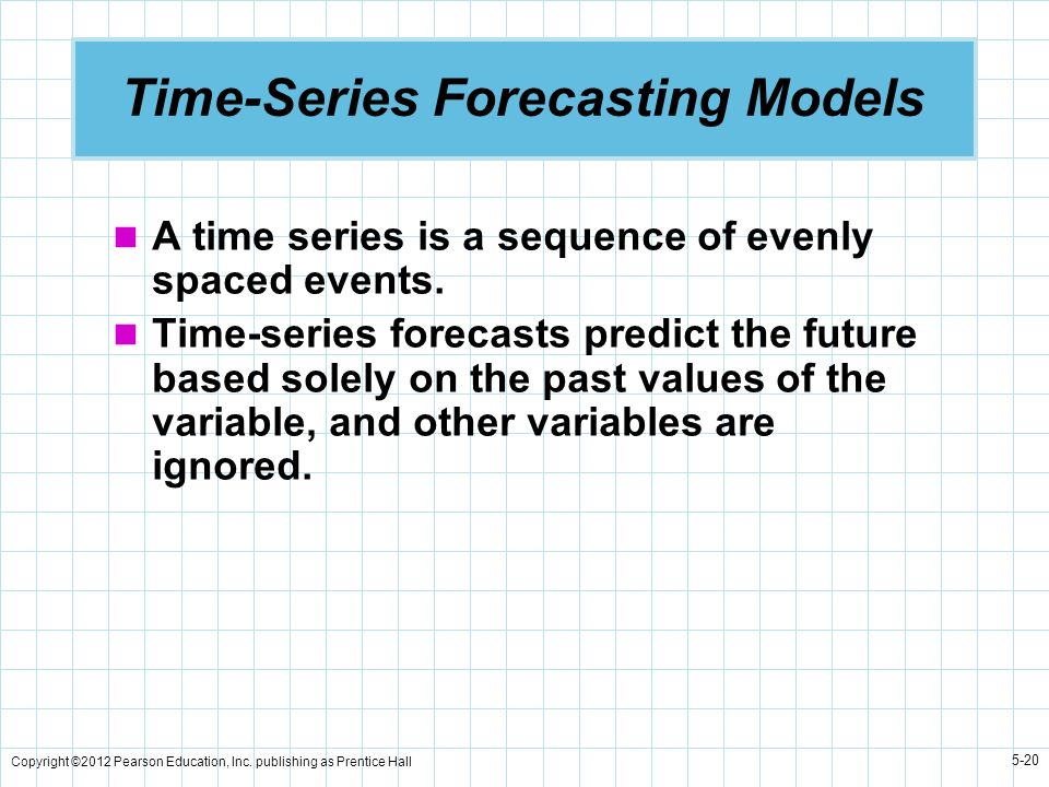 Copyright ©2012 Pearson Education, Inc. publishing as Prentice Hall 5-20 Time-Series Forecasting Models A time series is a sequence of evenly spaced e