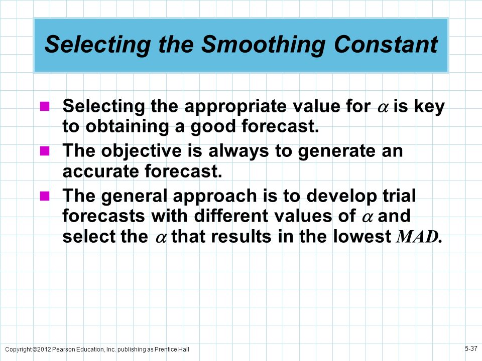 Copyright ©2012 Pearson Education, Inc. publishing as Prentice Hall 5-37 Selecting the Smoothing Constant Selecting the appropriate value for is key t