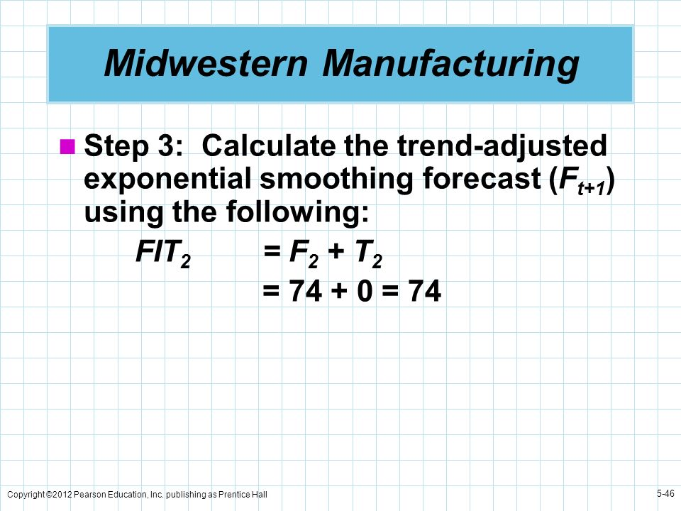 Copyright ©2012 Pearson Education, Inc. publishing as Prentice Hall 5-46 Midwestern Manufacturing Step 3: Calculate the trend-adjusted exponential smo