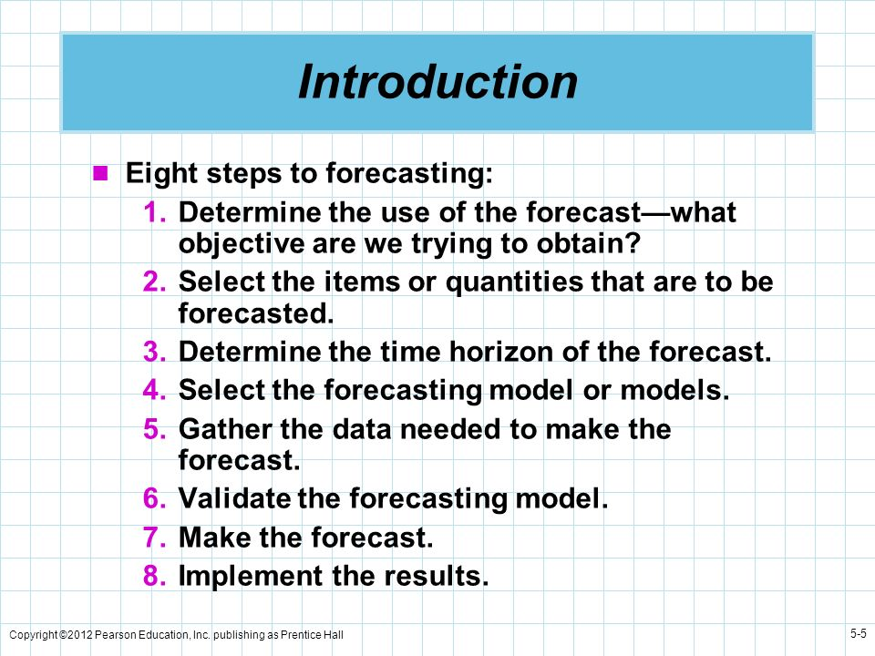 Copyright ©2012 Pearson Education, Inc. publishing as Prentice Hall 5-5 Introduction Eight steps to forecasting: 1.Determine the use of the forecastwh
