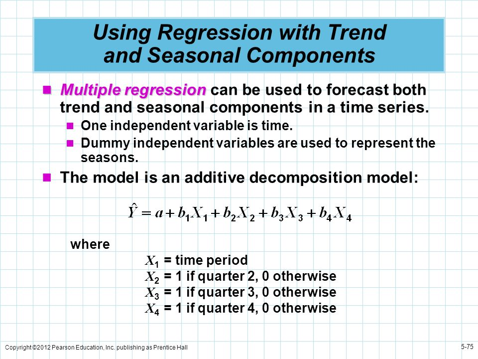 Copyright ©2012 Pearson Education, Inc. publishing as Prentice Hall 5-75 Using Regression with Trend and Seasonal Components Multiple regression Multi