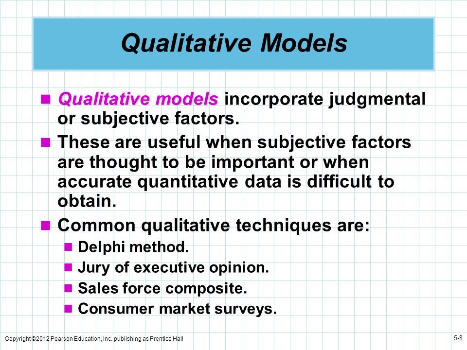Copyright ©2012 Pearson Education, Inc. publishing as Prentice Hall 5-8 Qualitative Models Qualitative models Qualitative models incorporate judgmenta