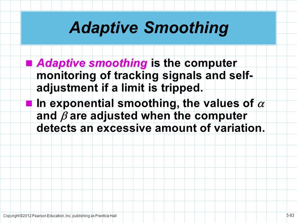 Copyright ©2012 Pearson Education, Inc. publishing as Prentice Hall 5-83 Adaptive Smoothing Adaptive smoothing Adaptive smoothing is the computer moni