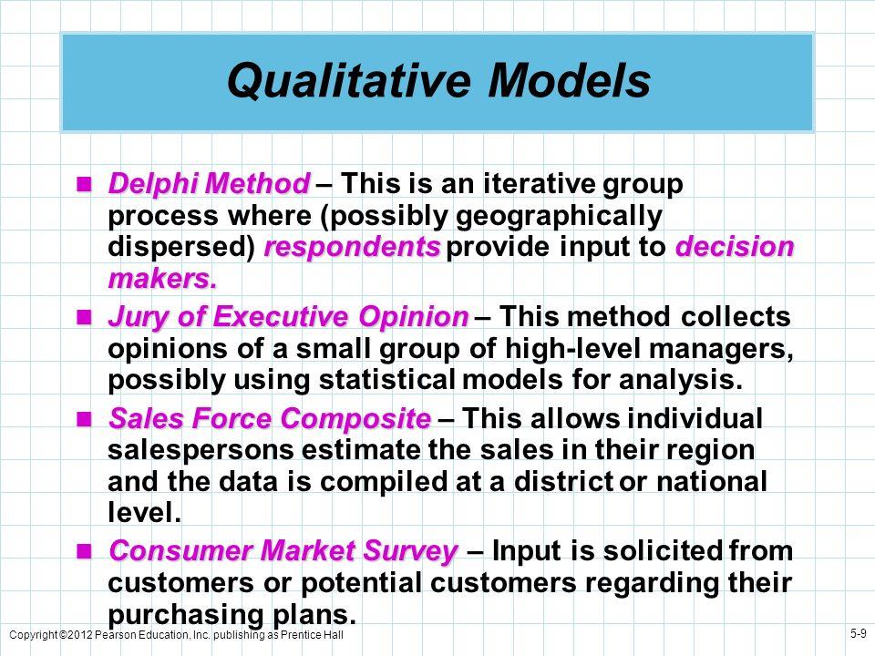 Copyright ©2012 Pearson Education, Inc. publishing as Prentice Hall 5-9 Qualitative Models Delphi Method respondentsdecision makers. Delphi Method – T