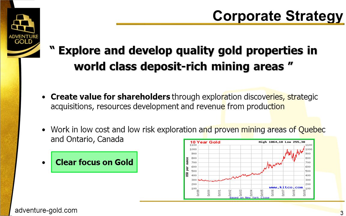 adventure-gold.com Corporate Strategy Create value for shareholders through exploration discoveries, strategic acquisitions, resources development and
