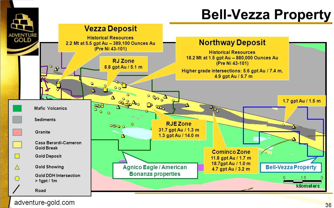 adventure-gold.com Bell-Vezza Property Vezza Deposit Historical Resources 2.2 Mt at 5.5 gpt Au – 389,100 Ounces Au (Pre Ni 43-101) Northway Deposit Hi