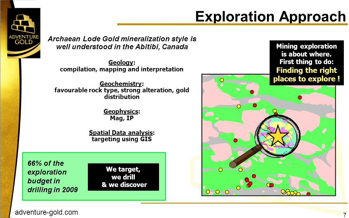 adventure-gold.com 66% of the exploration budget in drilling in 2009 Archaean Lode Gold mineralization style is well understood in the Abitibi, Canada