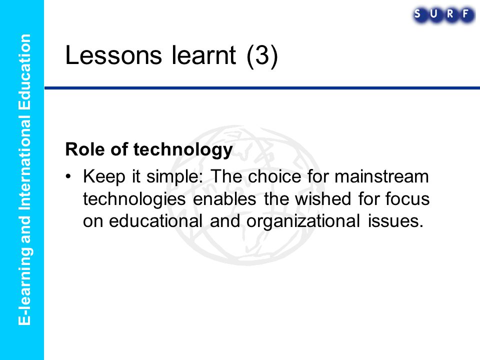 E-learning and International Education Lessons learnt (3) Role of technology Keep it simple: The choice for mainstream technologies enables the wished for focus on educational and organizational issues.