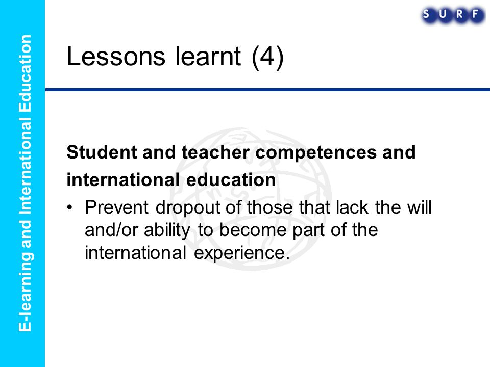 E-learning and International Education Lessons learnt (4) Student and teacher competences and international education Prevent dropout of those that lack the will and/or ability to become part of the international experience.